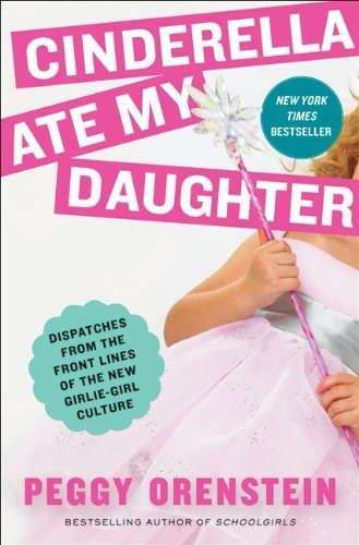 Cinderella Ate My Daughter: Dispatches from the Front Lines of the New Girlie-Girl Culture 9780061711527