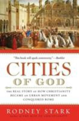 Cities of God: The Real Story of How Christianity Became an Urban Movement and Conquered Rome 9780061349881