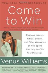 Come to Win: Business Leaders, Artists, Doctors, and Other Visionaries on How Sports Can Help You Top Your Profession 11155034
