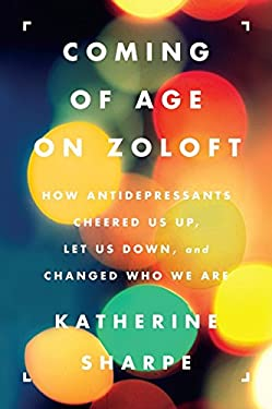 Coming of Age on Zoloft: How Antidepressants Cheered Us Up, Let Us Down, and Changed Who We Are 9780062059734
