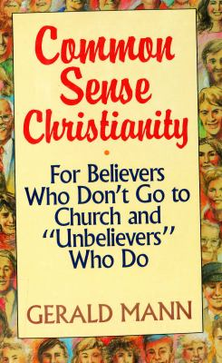 """Common Sense Christianity: For Believers Who Don't Go to Church and """"Unbelievers"""" Who Do"""