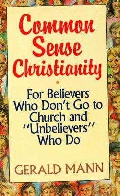 "Common Sense Christianity: For Believers Who Don't Go to Church and ""Unbelievers"" Who Do"