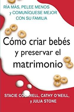 Como Criar Bebes y Preservar El Matrimonio: Ria Mas, Pelee Menos y Comuniquese Mejor Con Su Familia 9780061189272