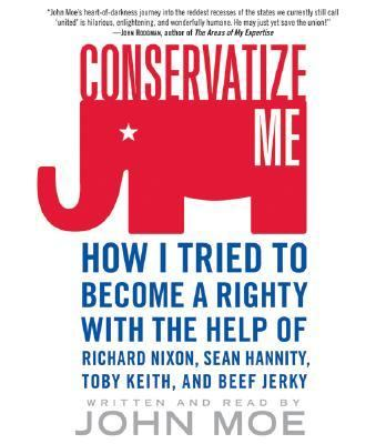 Conservatize Me: How I Tried to Become a Righty with the Help of Richard Nixon, Sean Hannity, Toby Keith, and Beef Jerky 9780061142383