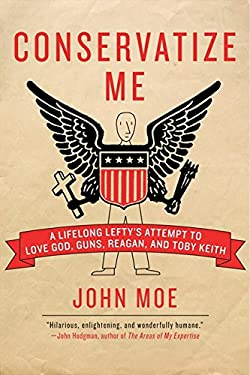 Conservatize Me: A Lifelong Lefty's Attempt to Love God, Guns, Reagan, & Toby Keith