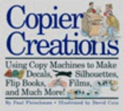Copier Creations: Using Copy Machines to Make Decals, Silhouettes, Flip Books, Films, and Much More!