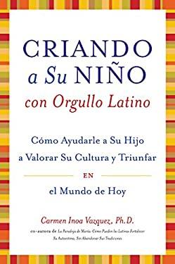 Criando A su Nino Con Orgullo Latino: Como Ayudarle A su Hijo A Valorar su Cultura y Triunfar en el Mundo de Hoy = Parenting with Pride, Latino Style
