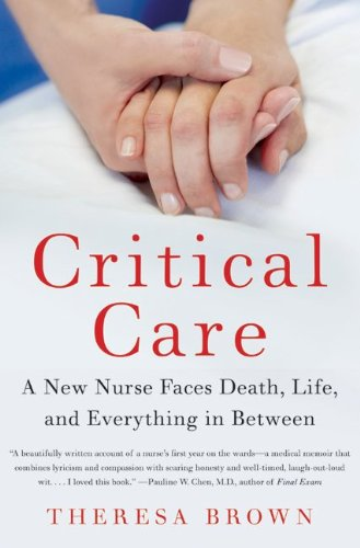 Critical Care : A New Nurse Faces Death, Life, and Everything in Between
