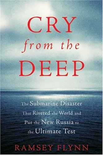 Cry from the Deep: The Submarine Disaster That Riveted the World and Put the New Russia to the Ultimate Test