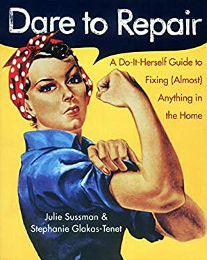 Dare to Repair: A Do-It-Herself Guide to Fixing (Almost) Anything in the Home 9780060959845
