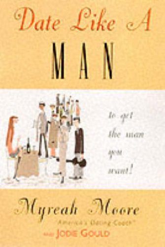 Date Like a Man...: ...to Get the Man You Want