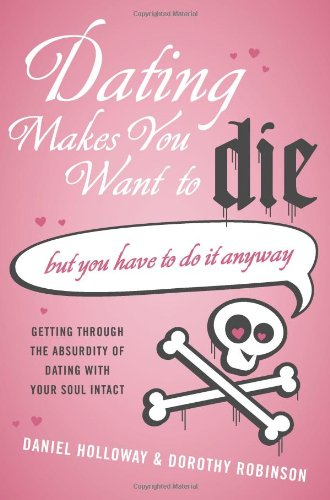Dating Makes You Want to Die: But You Have to Do It Anyway