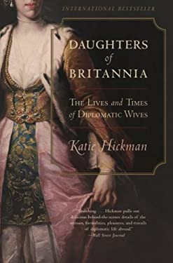 Daughters of Britannia: The Lives and Times of Diplomatic Wives 9780060934231