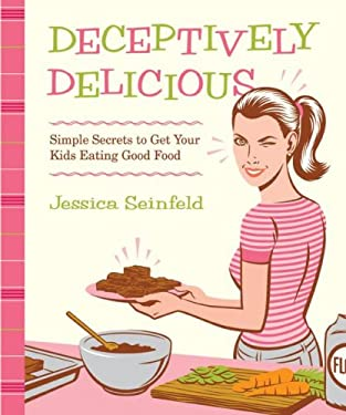 Deceptively Delicious: Simple Secrets to Get Your Kids Eating Good Food 9780061251344