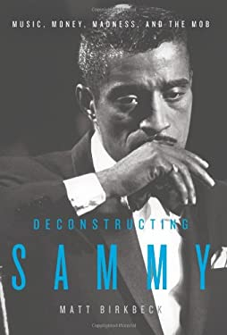 Deconstructing Sammy: Music, Money, Madness, and the Mob 9780061450662