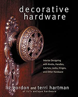 Decorative Hardware: Interior Designing with Knobs, Handles, Latches, Locks, Hinges, and Other Hardware