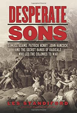 Desperate Sons: Samuel Adams, Patrick Henry, John Hancock, and the Secret Bands of Radicals Who Led the Colonies to War 9780061899553
