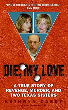 Die, My Love: A True Story of Revenge, Murder, and Two Texas Sisters 9780060846206