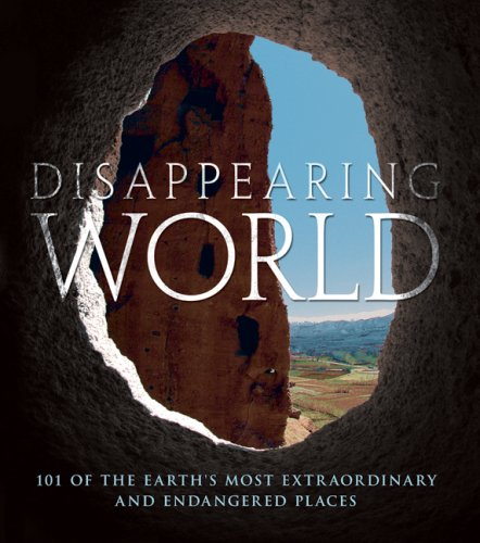 Disappearing World: 101 of the Earth's Most Extraordinary and Endangered Places