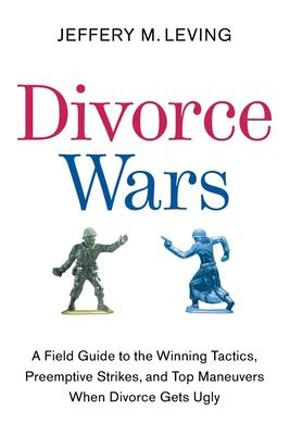 Divorce Wars: A Field Guide to the Winning Tactics, Preemptive Strikes, and Top Maneuvers When Divorce Gets Ugly 9780061121760