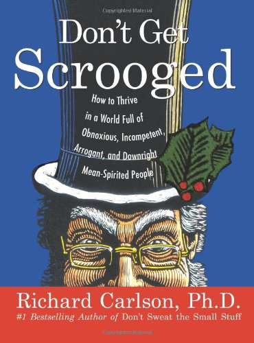 Don't Get Scrooged: How to Thrive in a World Full of Obnoxious, Incompetent, Arrogant, and Downright Mean-Spirited People