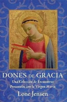 Dones de Gracia: Una Coleccion de Encuentros Personales Con la Virgen Maria = Gifts of Grace