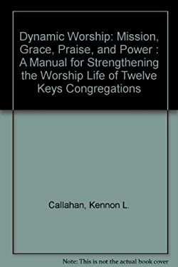 Dynamic Worship: Mission, Grace, Praise, and Power: A Manual for Strengthening the Worship Life of Twelve Keys Congr