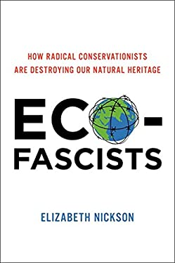 Eco-Fascists: How Radical Conservationists Are Destroying Our Natural Heritage 9780062080035