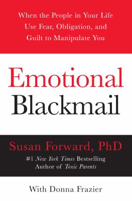 Emotional Blackmail: When the People in Your Life Use Fear, Obligation, and Guilt to Manipulate You 9780060928971