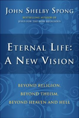 Eternal Life: A New Vision: Beyond Religion, Beyond Theism, Beyond Heaven and Hell 9780060762063