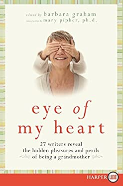 Eye of My Heart: 27 Writers Reveal the Hidden Pleasures and Perils of Being a Grandmother 9780061720178