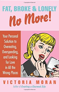 Fat, Broke & Lonely No More: Your Personal Solution to Overeating, Overspending, and Looking for Love in All the Wrong Places 9780061154232