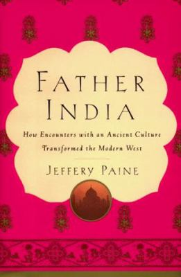 Father India: How Encounters with an Ancient Culture Transformed the Modern West