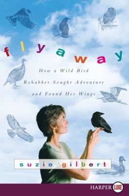 Flyaway: How a Wild Bird Rehabber Sought Adventure and Found Her Wings 9780061720093