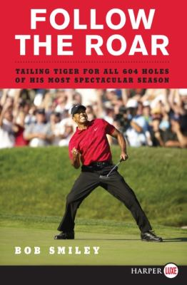 Follow the Roar: Tailing Tiger for All 604 Holes of His Most Spectacular Season 9780061763977