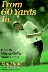 From 60 Yards in: How to Master Golf's Short Game 187576