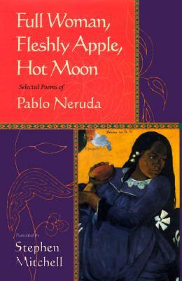 Full Woman, Fleshy Apple, Hot Moon: Selected Poetry of Pablo Neruda
