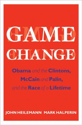 Game Change: Obama and the Clintons, McCain and Palin, and the Race of a Lifetime 9780061733635