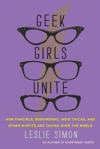 Geek Girls Unite: How Fangirls, Bookworms, Indie Chicks, and Other Misfits Are Taking Over the World 9780062002730