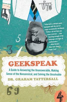 Geekspeak: A Guide to Answering the Unanswerable, Making Sense of the Insensible, and Solving the Unsolvable 9780061626784