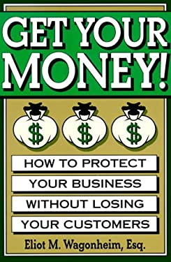 Get Your Money! How to Protect Your Business With- Out Losing Your Customers