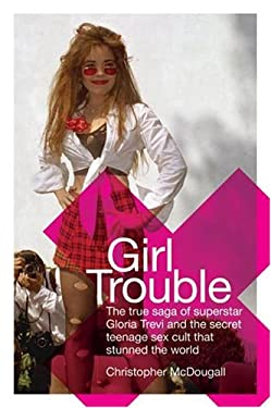 Girl Trouble: The True Saga of Superstar Gloria Trevi and the Teenage Sex Cult That Stunned the World