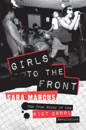 Girls to the Front: The True Story of the Riot Grrrl Revolution 9780061806360