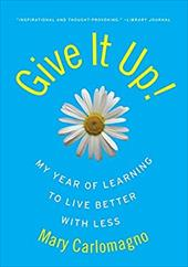 Give It Up!: My Year of Learning to Live Better with Less 181881