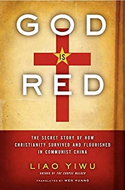 God Is Red: The Secret Story of How Christianity Survived and Flourished in Communist China 9780062078469