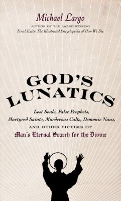 God's Lunatics: Lost Souls, False Prophets, Martyred Saints, Murderous Cults, Demonic Nuns, and Other Victims of Man's Eternal Search
