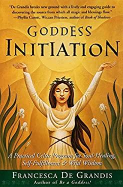 Goddess Initiation: A Practical Celtic Program for Soul-Healing, Self-Fulfillment & Wild Wisdom 9780062517159