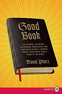 Good Book: The Bizarre, Hilarious, Disturbing, Marvelous, and Inspiring Things I Learned When I Read Every Single Word of the Bib 9780061719950