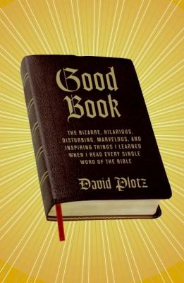 Good Book: The Bizarre, Hilarious, Disturbing, Marvelous, and Inspiring Things I Learned When I Read Every Single Word of the Bib 9780061374241