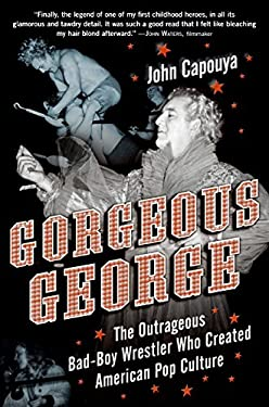 Gorgeous George: The Outrageous Bad-Boy Wrestler Who Created American Pop Culture 9780061173035